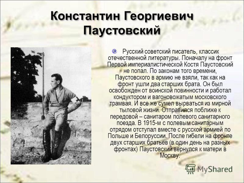 Константин Георгиевич Паустовский Русский советский писатель, классик отечественной литературы. Поначалу на фронт Первой империалистической Костя Паустовский не попал. По законам того времени, Паустовского в армию не взяли, так как на фронт ушли два