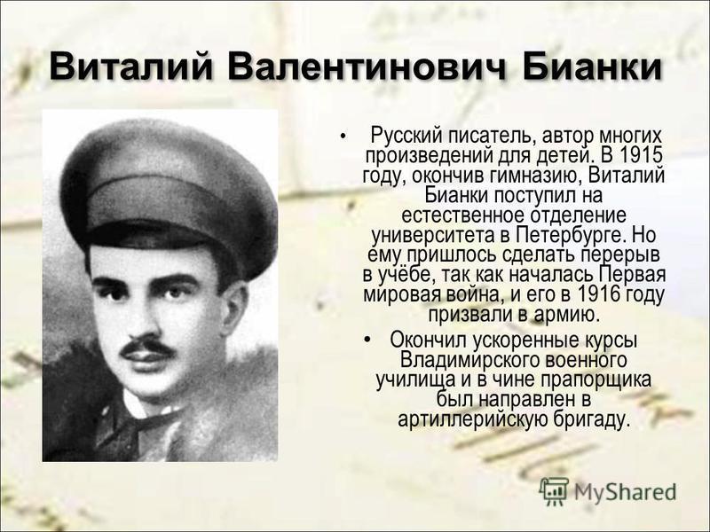 Виталий Валентинович Бианки Русский писатель, автор многих произведений для детей. В 1915 году, окончив гимназию, Виталий Бианки поступил на естественное отделение университета в Петербурге. Но ему пришлось сделать перерыв в учёбе, так как началась П