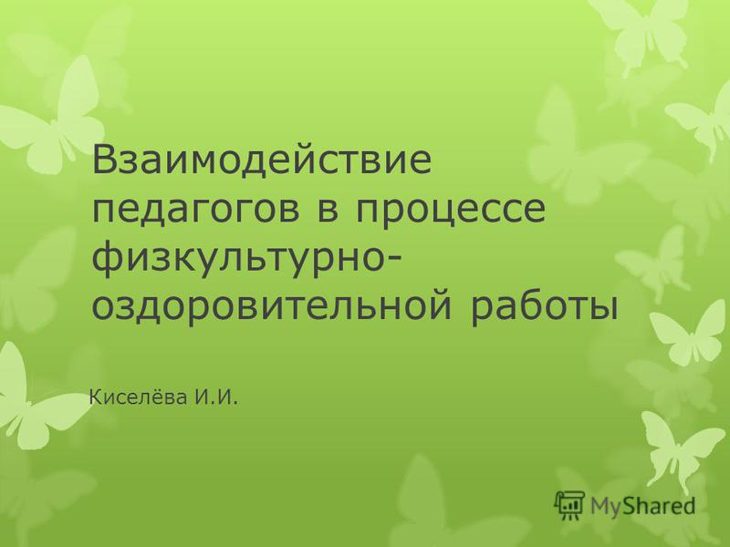 Взаимодействие педагогов в процессе физкультурно- оздоровительной работы Киселёва И.И.