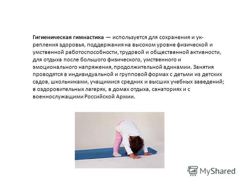 Гигиеническая гимнастика используется для сохранения и ук репления здоровья, поддержания на высоком уровне физической и умственной работоспособности, трудовой и общественной активности, для отдыха после большого физического, умственного и эмоционал
