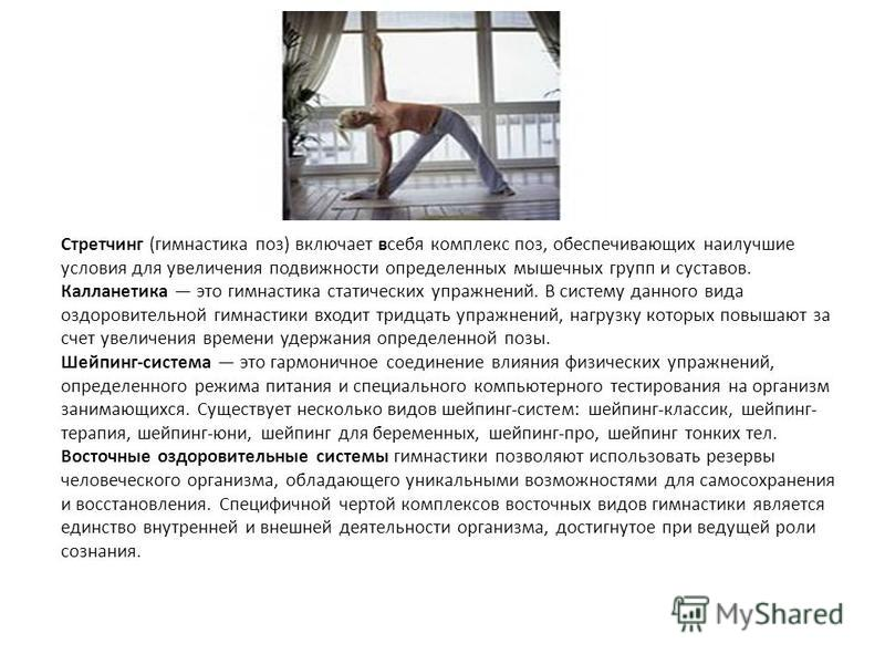 Стретчинг (гимнастика поз) включает всебя комплекс поз, обеспечивающих наилучшие условия для увеличения подвижности определенных мышечных групп и суставов. Калланетика это гимнастика статических упражнений. В систему данного вида оздоровительной ги