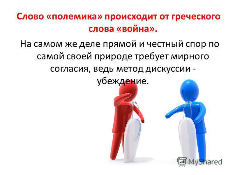 Слово «полемика» происходит от греческого слова «война». На самом же деле прямой и честный спор по самой своей природе требует мирного согласия, ведь метод дискуссии - убеждение.