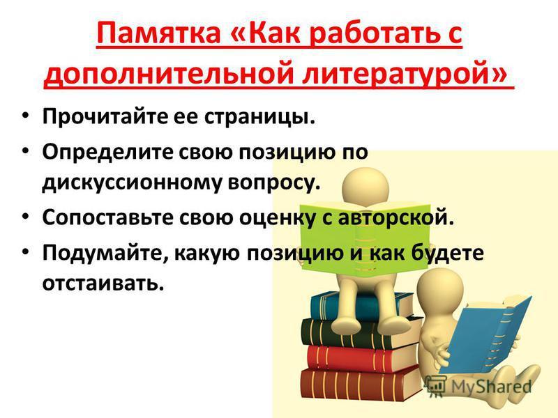 Памятка «Как работать с дополнительной литературой» Прочитайте ее страницы. Определите свою позицию по дискуссионному вопросу. Сопоставьте свою оценку с авторской. Подумайте, какую позицию и как будете отстаивать.