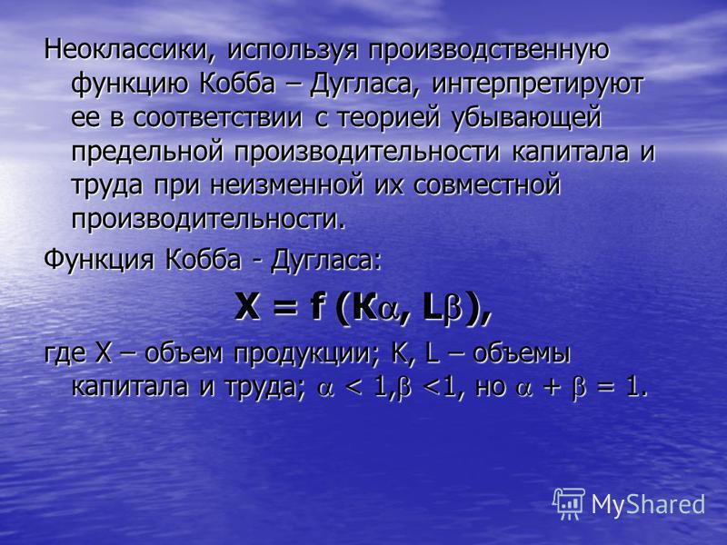Неоклассики, используя производственную функцию Кобба – Дугласа, интерпретируют ее в соответствии с теорией убывающей предельной производительности капитала и труда при неизменной их совместной производительности. Функция Кобба - Дугласа: Х = f (К, L