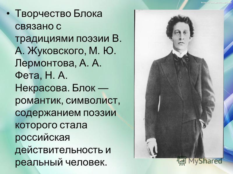 Творчество Блока связано с традициями поэзии В. А. Жуковского, М. Ю. Лермонтова, А. А. Фета, Н. А. Некрасова. Блок романтик, символист, содержанием поэзии которого стала российская действительность и реальный человек.