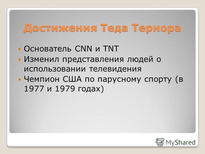 Достижения Теда Тернора Основатель CNN и TNT Изменил представления людей о использовании телевидения Чемпион США по парусному спорту (в 1977 и 1979 годах)