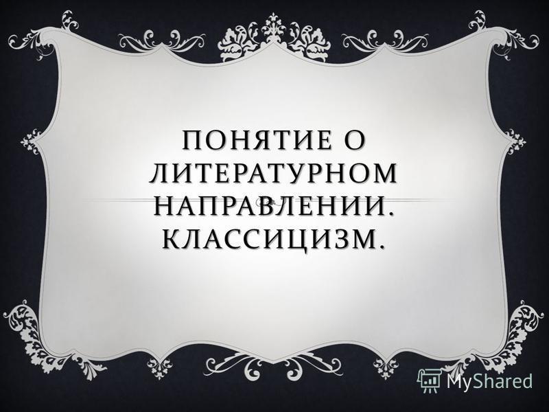 ПОНЯТИЕ О ЛИТЕРАТУРНОМ НАПРАВЛЕНИИ. КЛАССИЦИЗМ.