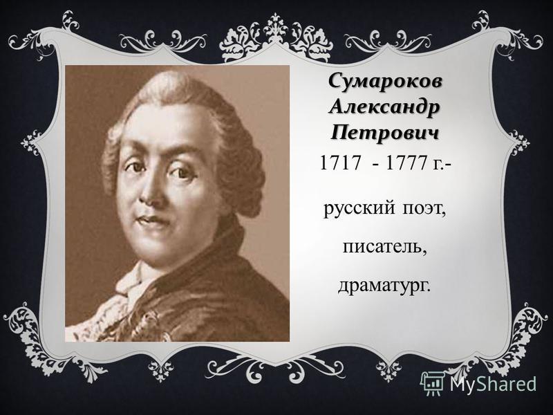 Сумароков Александр Петрович 1717 - 1777 г.- русский поэт, писатель, драматург.
