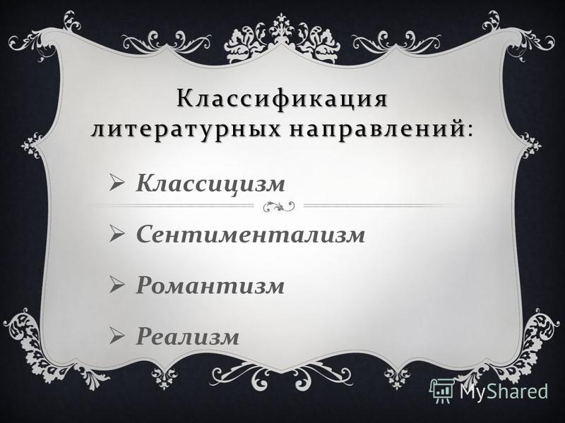Классификация литературных направлений Классификация литературных направлений : Классицизм Сентиментализм Романтизм Реализм