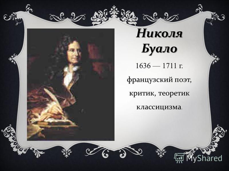 Николя Буало 1636 1711 г. французский поэт, критик, теоретик классицизма.
