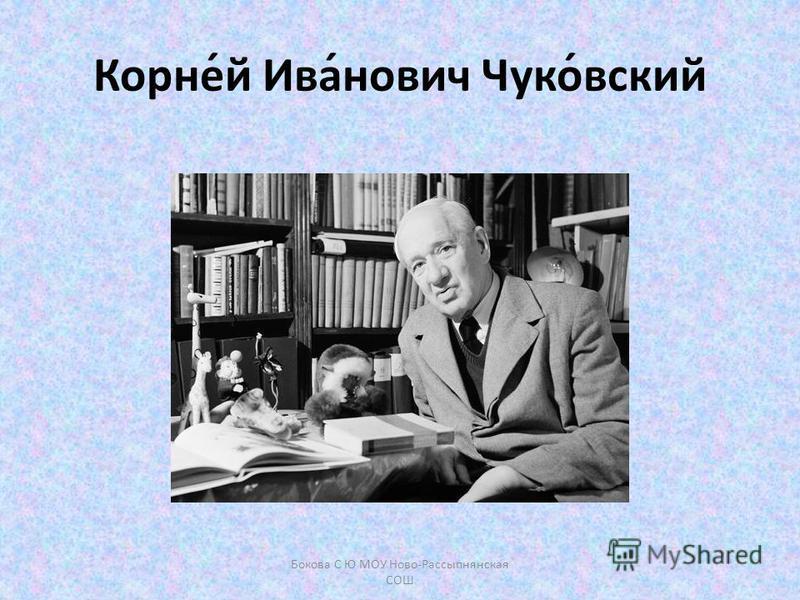 Корне́й Ива́нович Чуко́всякий Бокова С Ю МОУ Ново-Рассыпнянская СОШ