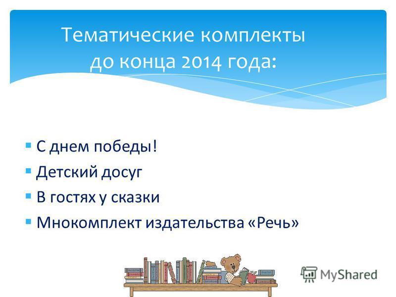 С днем победы! Детский досуг В гостях у сказки Мнокомплект издательства «Речь» Тематические комплекты до конца 2014 года: