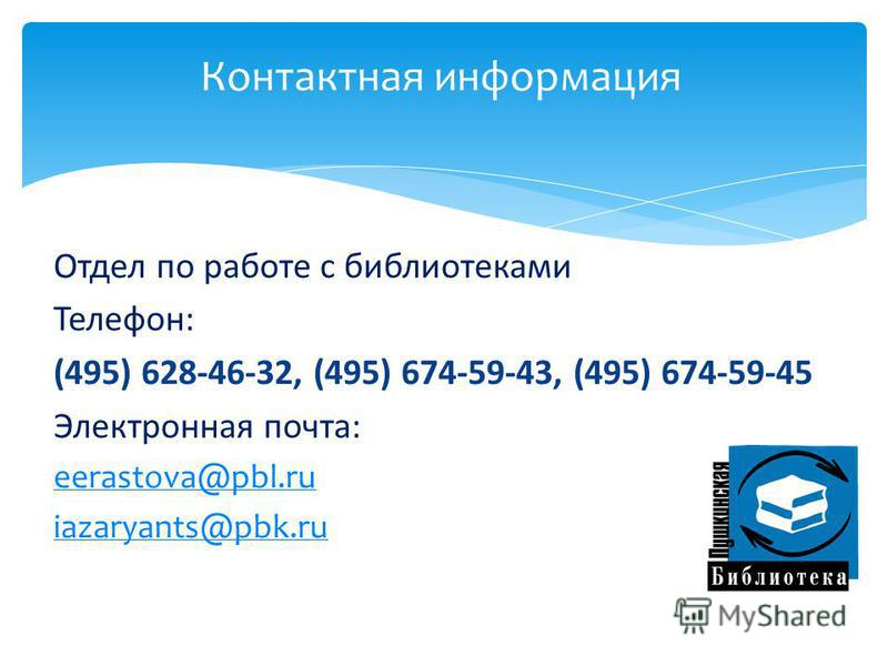 Отдел по работе с библиотеками Телефон: (495) 628-46-32, (495) 674-59-43, (495) 674-59-45 Электронная почта: eerastova@pbl.ru iazaryants@pbk.ru Контактная информация