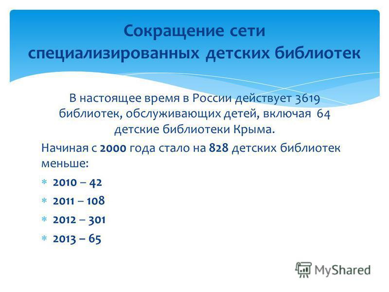В настоящее время в России действует 3619 библиотек, обслуживающих детей, включая 64 детские библиотеки Крыма. Начиная с 2000 года стало на 828 детских библиотек меньше: 2010 – 42 2011 – 108 2012 – 301 2013 – 65 Сокращение сети специализированных дет