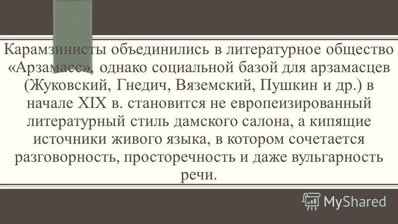 Карамзинисты объединились в литературное общество «Арзамасс», однако социальной базой для арзамасцев (Жуковский, Гнедич, Вяземский, Пушкин и др.) в начале XIX в. становится не европеизированный литературный стиль дамского салона, а кипящие источники