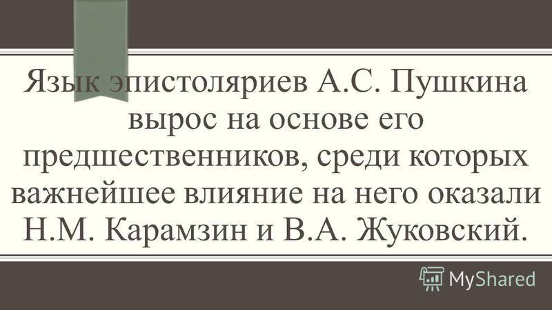 Язык эпистоляриев А.С. Пушкина вырос на основе его предшественников, среди которых важнейшее влияние на него оказали Н.М. Карамзин и В.А. Жуковский.