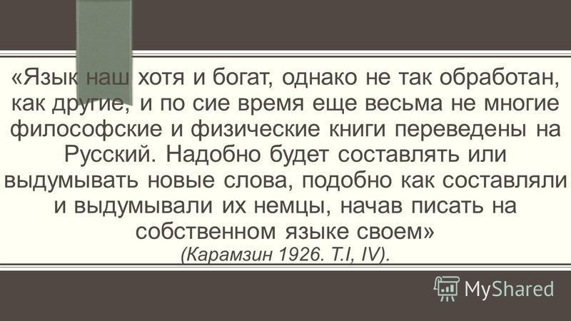 «Язык наш хотя и богат, однако не так обработан, как другие, и по сие время еще весьма не многие философские и физические книги переведены на Русский. Надобно будет составлять или выдумывать новые слова, подобно как составляли и выдумывали их немцы,