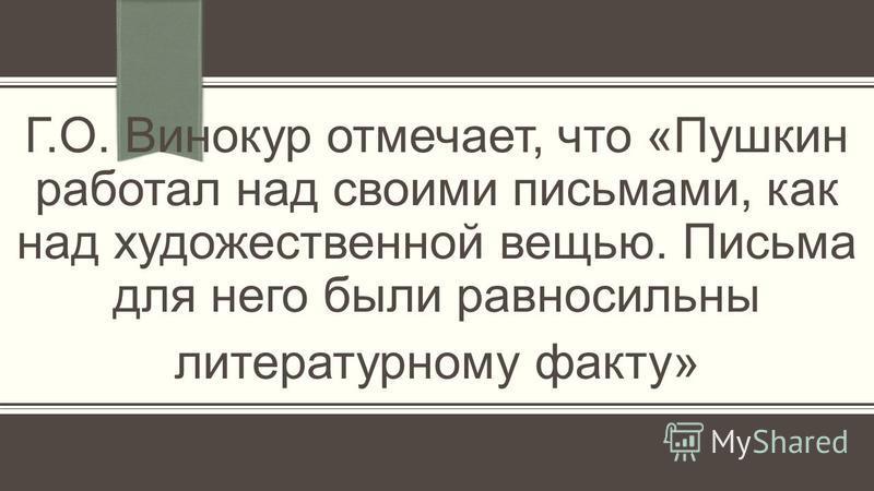 Г.О. Винокур отмечает, что «Пушкин работал над своими письмами, как над художественной вещью. Письма для него были равносильны литературному факту»
