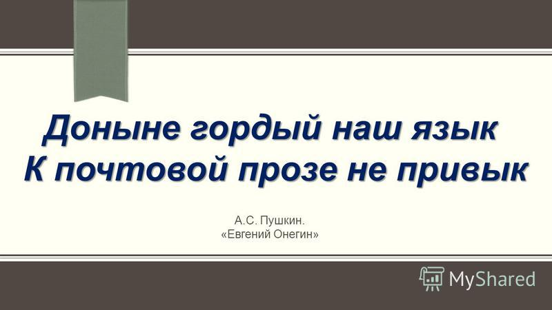 Доныне гордый наш язык К почтовой прозе не привык А.С. Пушкин. «Евгений Онегин»
