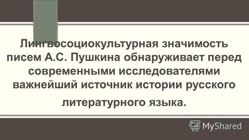 Лингвосоциокультурная значимость писем А.С. Пушкина обнаруживает перед современными исследователями важнейший источник истории русского литературного языка.