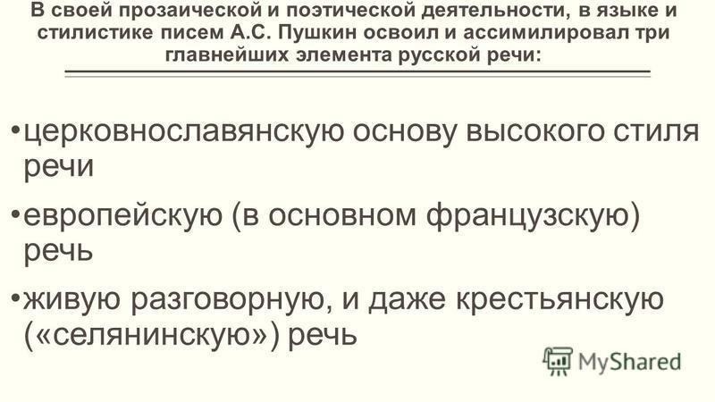 В своей прозаической и поэтической деятельности, в языке и стилистике писем А.С. Пушкин освоил и ассимилировал три главнейших элемента русской речи: церковнославянскую основу высокого стиля речи европейскую (в основном французскую) речь живую разгово