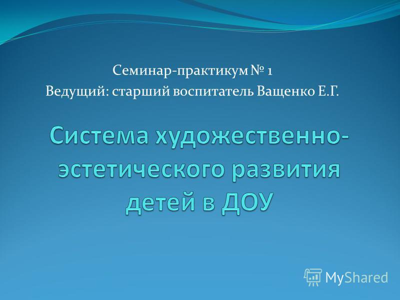 Семинар-практикум 1 Ведущий: старший воспитатель Ващенко Е.Г.
