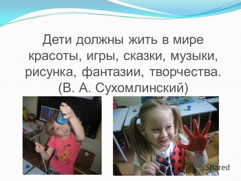 Дети должны жить в мире красоты, игры, сказки, музыки, рисунка, фантазии, творчества. (В. А. Сухомлинский)