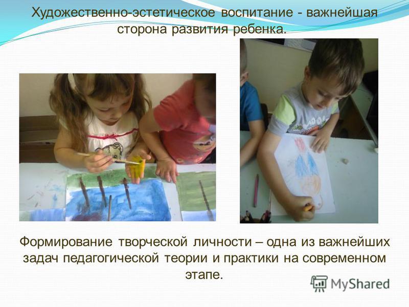 Художественно-эстетическое воспитание - важнейшая сторона развития ребенка. Формирование творческой личности – одна из важнейших задач педагогической теории и практики на современном этапе.