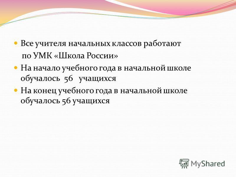 Все учителя начальных классов работают по УМК «Школа России» На начало учебного года в начальной школе обучалось 56 учащихся На конец учебного года в начальной школе обучалось 56 учащихся