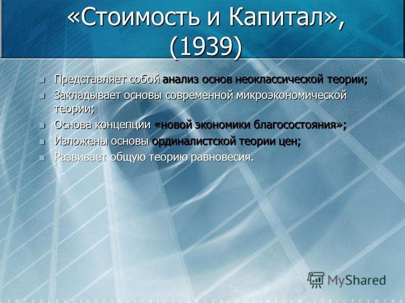 «Стоимость и Капитал», (1939) Представляет собой анализ основ неоклассической теории; Представляет собой анализ основ неоклассической теории; Закладывает основы современной микроэкономической теории; Закладывает основы современной микроэкономической