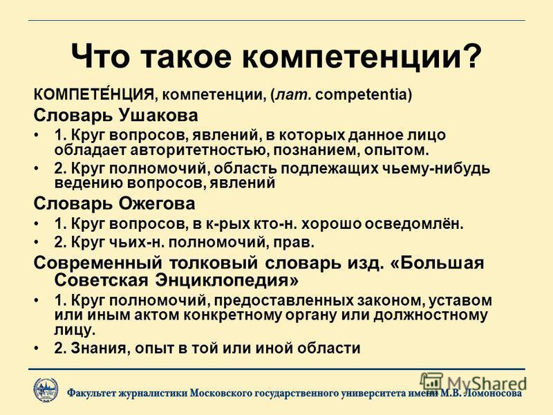 Что такое компетенции? КОМПЕТЕ́НЦИЯ, компетенции, (лат. competentia) Словарь Ушакова 1. Круг вопросов, явлений, в которых данное лицо обладает авторитетностью, познанием, опытом. 2. Круг полномочий, область подлежащих чьему-нибудь ведению вопросов, я