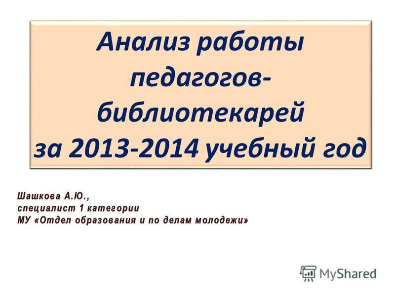 Анализ работы педагогов- библиотекарей за 2013-2014 учебный год Анализ работы педагогов- библиотекарей за 2013-2014 учебный год