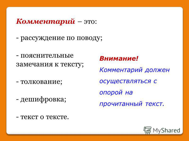 Комментарий – это: - рассуждение по поводу; - пояснительные замечания к тексту; - толкование; - дешифровка; - текст о тексте. Внимание! Комментарий должен осуществляться с опорой на прочитанный текст.