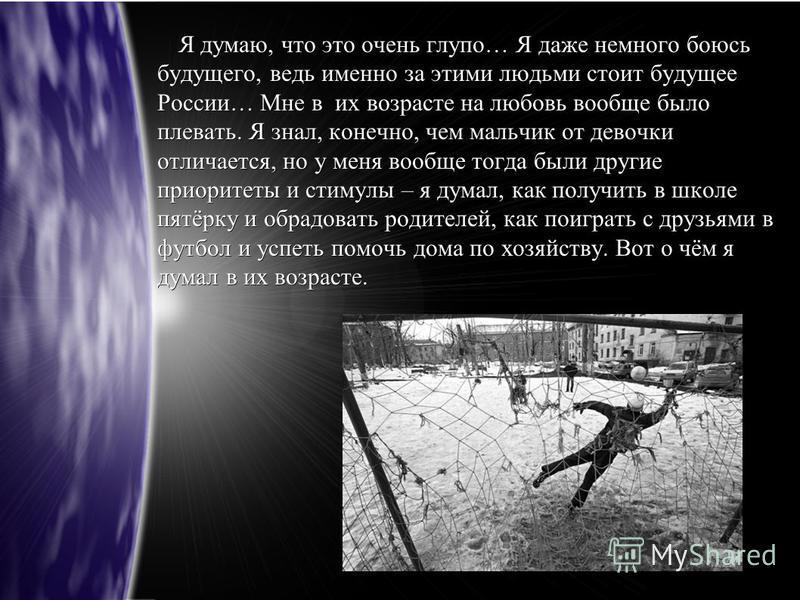 Я думаю, что это очень глупо… Я даже немного боюсь будущего, ведь именно за этими людьми стоит будущее России… Мне в их возрасте на любовь вообще было плевать. Я знал, конечно, чем мальчик от девочки отличается, но у меня вообще тогда были другие при