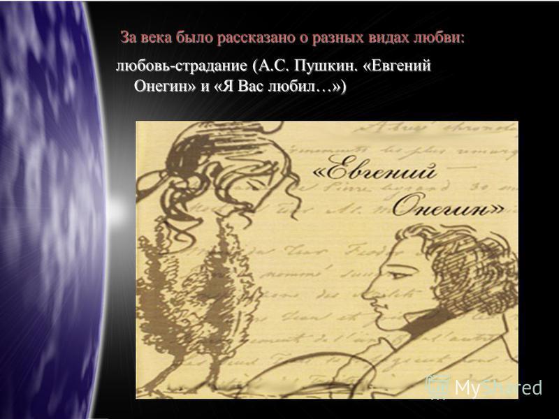 За века было рассказано о разных видах любви: любовь-страдание (А.С. Пушкин. «Евгений Онегин» и «Я Вас любил…»)