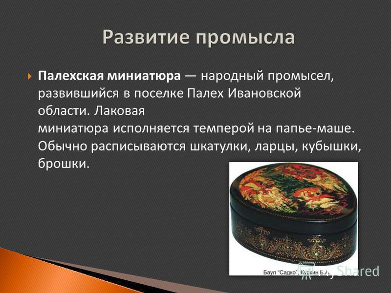 Палехская миниатюра народный промысел, развившийся в поселке Палех Ивановской области. Лаковая миниатюра исполняется темперой на папье-маше. Обычно расписываются шкатулки, ларцы, кубышки, брошки.