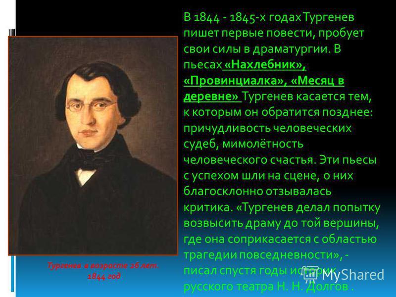 Тургенев в возрасте 26 лет. 1844 год В 1844 - 1845-х годах Тургенев пишет первые повести, пробует свои силы в драматургии. В пьесах «Нахлебник», «Провинциалка», «Месяц в деревне» Тургенев касается тем, к которым он обратится позднее: причудливость че