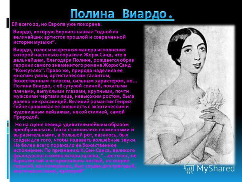 Ей всего 22, но Европа уже покорена. Виардо, которую Берлиоз назвал одной из величайших артисток прошлой и современной истории музыки. Виардо, голос и искренняя манера исполнения которой настолько поразили Жорж Санд, что в дальнейшем, благодаря Полин