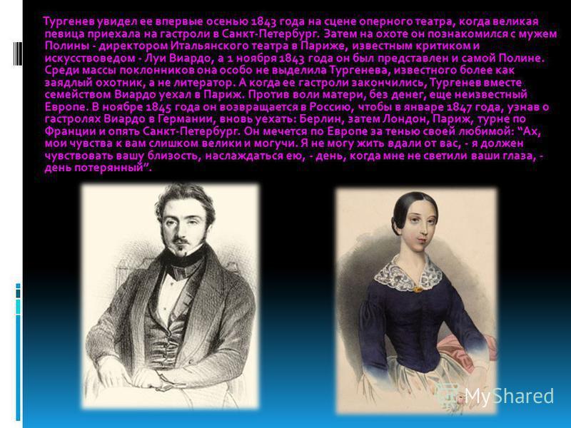 Тургенев увидел ее впервые осенью 1843 года на сцене оперного театра, когда великая певица приехала на гастроли в Санкт-Петербург. Затем на охоте он познакомился с мужем Полины - директором Итальянского театра в Париже, известным критиком и искусство
