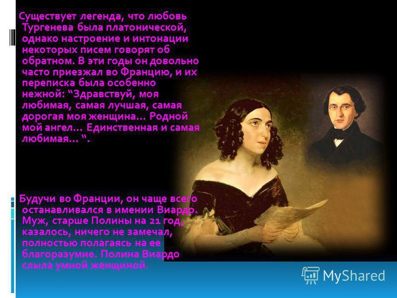 Существует легенда, что любовь Тургенева была платонической, однако настроение и интонации некоторых писем говорят об обратном. В эти годы он довольно часто приезжал во Францию, и их переписка была особенно нежной: Здравствуй, моя любимая, самая лучш