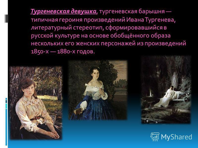 Тургеневская девушка, тургеневская барышня типичная героиня произведений Ивана Тургенева, литературный стереотип, сформировавшийся в русской культуре на основе обобщённого образа нескольких его женских персонажей из произведений 1850-х 1880-х годов.