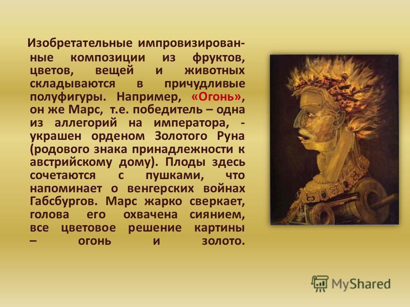 Изобретательные импровизированные композиции из фруктов, цветов, вещей и животных складываются в причудливые полуфигуры. Например, «Огонь», он же Марс, т.е. победитель – одна из аллегорий на императора, - украшен орденом Золотого Руна (родового знака