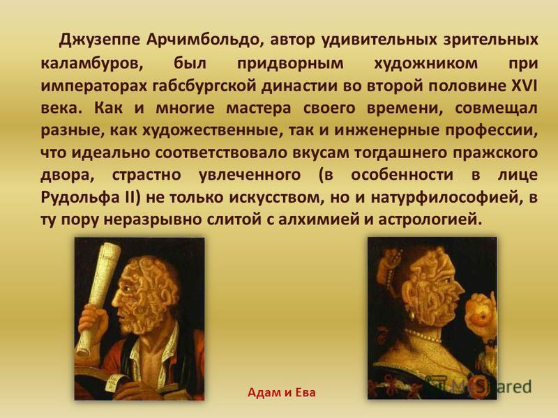 Джузеппе Арчимбольдо, автор удивительных зрительных каламбуров, был придворным художником при императорах габсбургской династии во второй половине XVI века. Как и многие мастера своего времени, совмещал разные, как художественные, так и инженерные пр