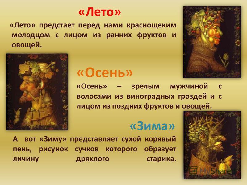 «Лето» «Лето» предстает перед нами краснощеким молодцом с лицом из ранних фруктов и овощей. «Осень» «Осень» – зрелым мужчиной с волосами из виноградных гроздей и с лицом из поздних фруктов и овощей. «Зима» А вот «Зиму» представляет сухой корявый пень