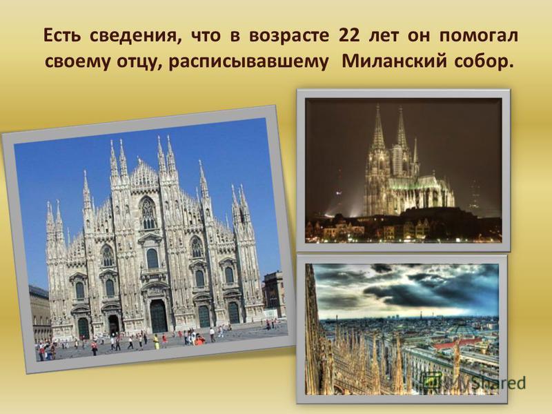 Есть сведения, что в возрасте 22 лет он помогал своему отцу, расписывавшему Миланский собор.