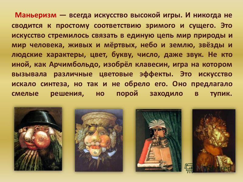 Маньеризм всегда искусство высокой игры. И никогда не сводится к простому соответствию зримого и сущего. Это искусство стремилось связать в единую цепь мир природы и мир человека, живых и мёртвых, небо и землю, звёзды и людские характеры, цвет, букву
