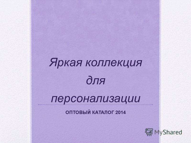 Яркая коллекция для персонализации ОПТОВЫЙ КАТАЛОГ 2014
