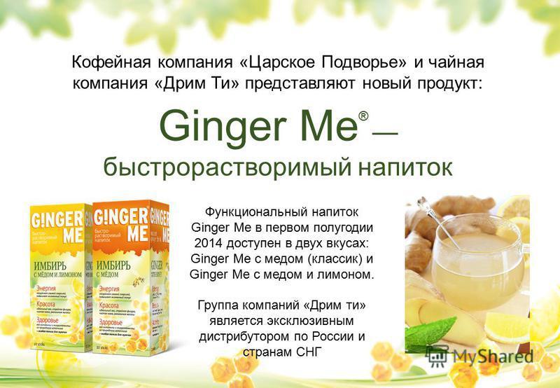 Кофейная компания «Царское Подворье» и чайная компания «Дрим Ти» представляют новый продукт: Ginger Me ® быстрорастворимый напиток Функциональный напиток Ginger Me в первом полугодии 2014 доступен в двух вкусах: Ginger Me с медом (классик) и Ginger M