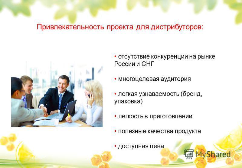 Привлекательность проекта для дистрибуторов: отсутствие конкуренции на рынке России и СНГ многоцелевая аудитория легкая узнаваемость (бренд, упаковка) легкость в приготовлении полезные качества продукта доступная цена