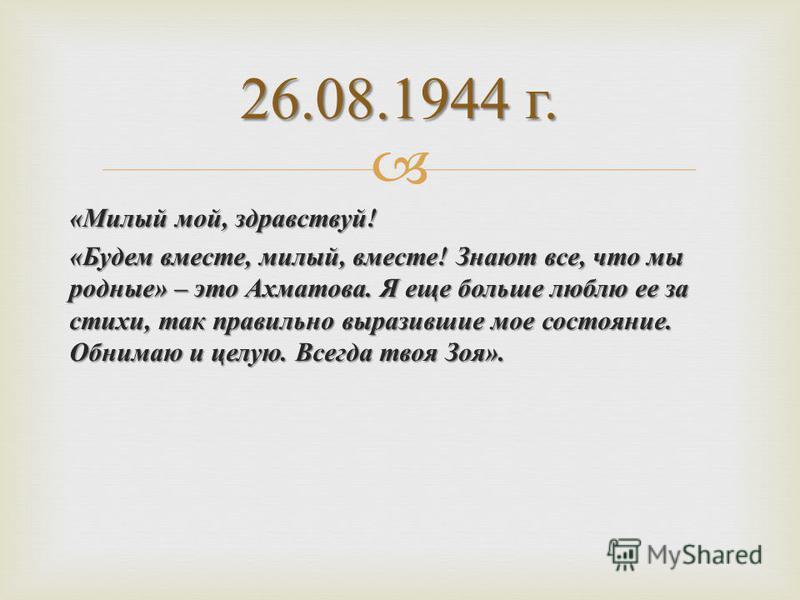 « Милый мой, здравствуй ! « Будем вместе, милый, вместе ! Знают все, что мы родные » – это Ахматова. Я еще больше люблю ее за стихи, так правильно выразившие мое состояние. Обнимаю и целую. Всегда твоя Зоя ». 26.08.1944 г.